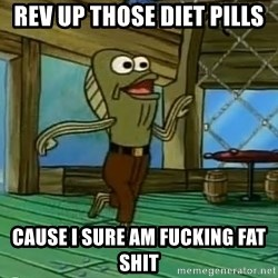 Rev Up Those Fryers - Rev up those diet pills cause i sure am fucking fat shit