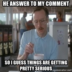 Things are getting pretty Serious (Napoleon Dynamite) - HE Answer to my comment So I guess things are getting pretty serious