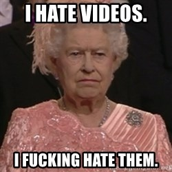 the queen olympics - I hate videos.  I fucking hate them.