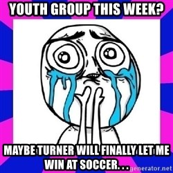 tears of joy dude - Youth Group this week? Maybe turner will finally let me win at soccer. . .