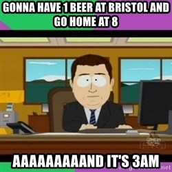 south park it's gone - gonna have 1 beer at bristol and go home at 8 aaaaaaaaand it's 3am