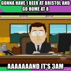 south park it's gone - gonna have 1 beer at bristol and go home at 8 aaaaaaand it's 3am