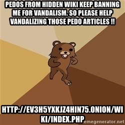 Pedo Bear From Beyond - pedos from hidden wiki keep banning me for vandalism. So please help vandalizing those pedo articles !! http://ev3h5yxkjz4hin75.onion/wiki/index.php