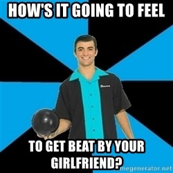 Annoying Bowler Guy  - How's it going to feel  to get beat by your girlfriend?