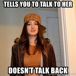 scumbag stacy - Tells you to talk to her Doesn't talk back