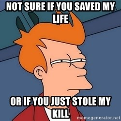 Futurama Fry - Not sure if you saved my life Or if you just stole my kill
