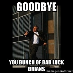 HaHa! Time for X ! - GOODBYE you bunch of bad luck brians