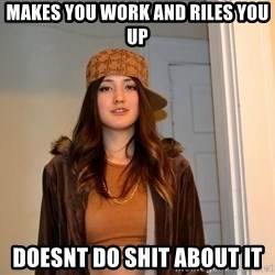 scumbag stacy - Makes you work and riles you up doesnt do shit about it