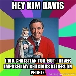 mr rogers  - Hey Kim Davis I'm a Christian too. but, I never imposed my religious beliefs on people.