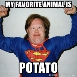 super retard - My favorite animal is Potato