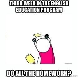 sad do all the things - Third week in the English Education program Do ALL the homework?