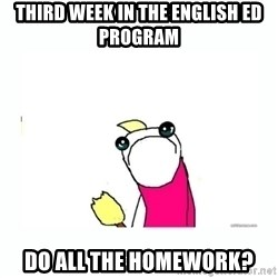 sad do all the things - Third week in the English Ed program Do all the homework?