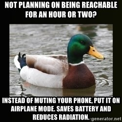 good advice duck - Not planning on being reachable for an hour or two? Instead of muting your phone, put it on airplane mode. Saves battery and reduces radiation.