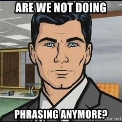Archer - Are we not doing phrasing anymore?