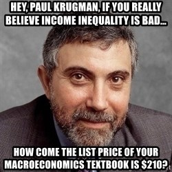 Krugman - Hey, paul krugman, if you really believe income inequality is bad… how come the list price of your macroeconomics textbook is $210?