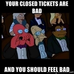 X is bad and you should feel bad - Your closed tickets are bad and you should feel bad
