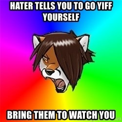Advice Furry - Hater tells you to go yiff yourself Bring them to watch you