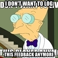 I Dont Want To Live On This Planet Anymore - I DON'T WANT TO LOG THIS FEEDBACK ANYMORE