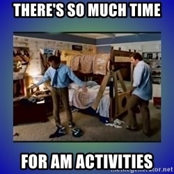 There's so much more room - there's so much time for am activities