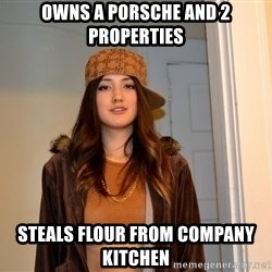 scumbag stacy - owns a porsche and 2 properties steals flour from company kitchen