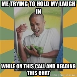 Why can't I hold all these limes - me trying to hold my laugh in while on this call and reading this chat