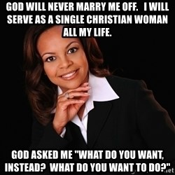 "Irrational Black Woman - God will never marry me off.   I will serve as a Single Christian Woman all my life. God asked me ""What do you want, instead?  What do you want to do?"""