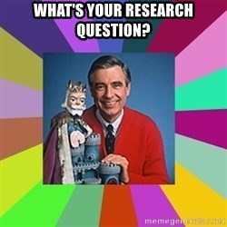 mr rogers  - What's your research question?