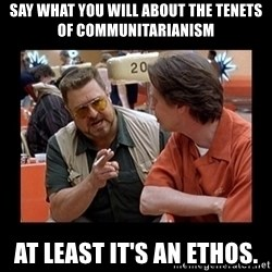 walter sobchak - Say what you will about the tenets of Communitarianism At least it's an ethos.