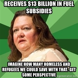 Dumb Whore Gina Rinehart - Receives $13 billion in fuel subsidies Imagine how many homeless and refugees we could save with that.  Get some perspective