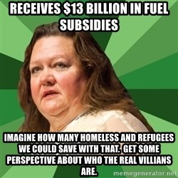 Dumb Whore Gina Rinehart - Receives $13 billion in fuel subsidies Imagine how many homeless and refugees we could save with that.  Get some perspective about who the real villians are.