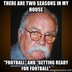 "Wilford Brimley - there are two seasons in my house ""football"" and ""getting ready for football"""