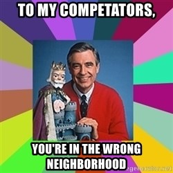 mr rogers  - To my competators, You're in the wrong neighborhood