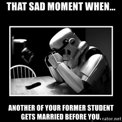 Sad Trooper - That sad moment when... Another of your former student gets married before you.