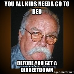 Wilford Brimley - You all kids needa go to bed before you get a diabeetdown