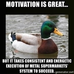 good advice duck - Motivation is great... But it takes consistent and energetic execution of Metal Supermarkets' system to succeed.