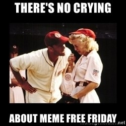 There's No Crying In Baseball - there's no crying about meme free friday