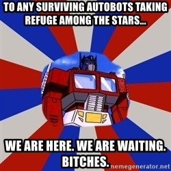 Optimus Prime - to any surviving Autobots taking refuge among the stars... we are here. we are waiting.  bitches.
