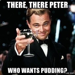 Gatsby_Cheers - there, there peter  who wants pudding?