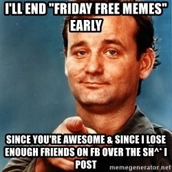 """You're Awesome Bill Murray - i'll end """"friday free memes"""" early since you're awesome & since i lose enough friends on fb over the sh^* i post"""