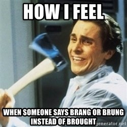 Christian Bale axe - how i feel  when someone says brang or brung instead of brought