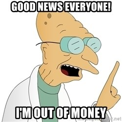 Good News Everyone - good news everyone! I'm out of money