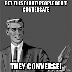 Correction Guy - get this right! people don't conversate  they converse!