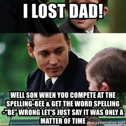 "finding neverland full - i lost dad! well son when you compete at the spelling-bee & get the word spelling-""be"" wrong let's just say it was only a matter of time"