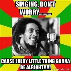 Bob Marley Meme - Singing, don't worry.......... Cause every little thing gonna be alright!!!!!