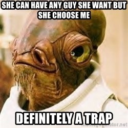 Ackbar - she can have any guy she want but she choose me definitely a trap
