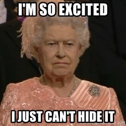 Queen Elizabeth Is Not Impressed  - I'm so excited I just can't hide it