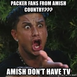 Angry Guido  - Packer fans from Amish country??? Amish don't have TV
