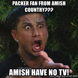 Angry Guido  - Packer fan from Amish Country??? Amish have no tv!