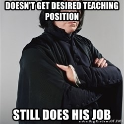 Snape - Doesn't get desired teaching position  Still does his job