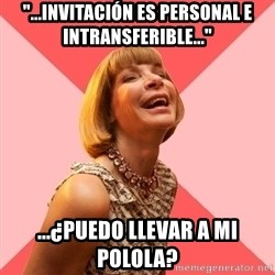 "Amused Anna Wintour - ""...invitación es personal e intransferible..."" ...¿puedo llevar a mi polola?"